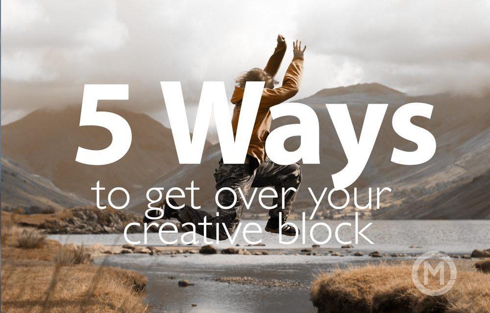 5 ways to get over your creative block